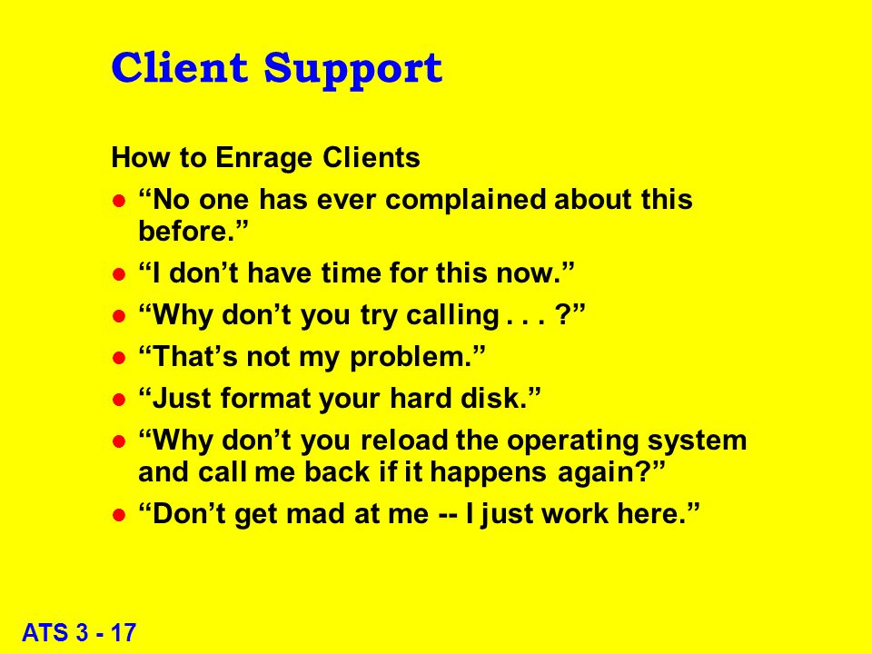 ATS 3 - 17 Client Support How to Enrage Clients l No one has ever complained about this before.