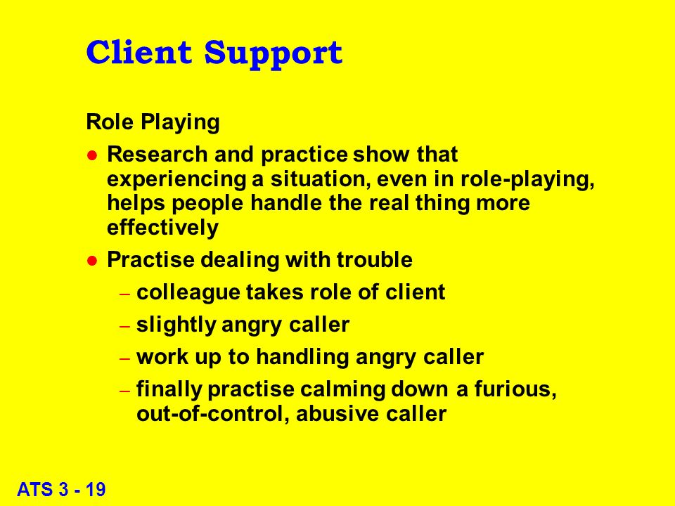 ATS 3 - 19 Client Support Role Playing l Research and practice show that experiencing a situation, even in role-playing, helps people handle the real thing more effectively l Practise dealing with trouble – colleague takes role of client – slightly angry caller – work up to handling angry caller – finally practise calming down a furious, out-of-control, abusive caller