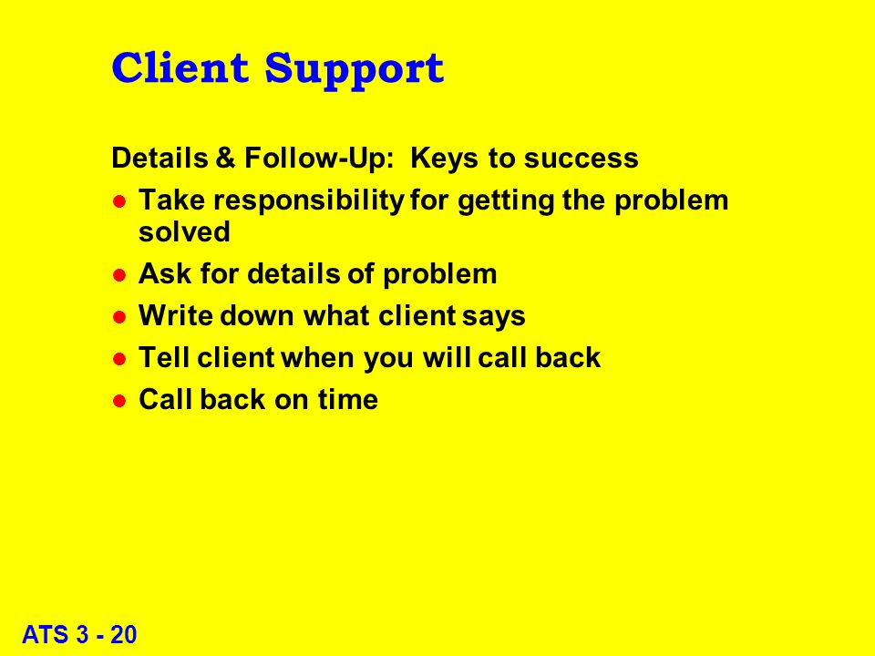 ATS 3 - 20 Client Support Details & Follow-Up: Keys to success l Take responsibility for getting the problem solved l Ask for details of problem l Write down what client says l Tell client when you will call back l Call back on time