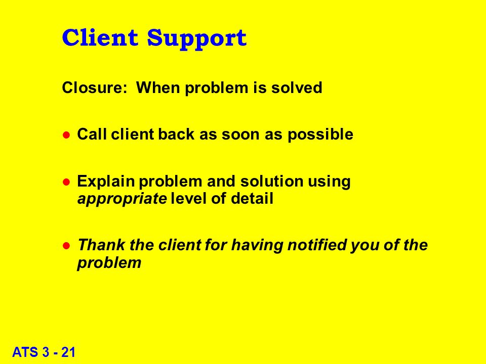 ATS 3 - 21 Client Support Closure: When problem is solved l Call client back as soon as possible l Explain problem and solution using appropriate level of detail l Thank the client for having notified you of the problem