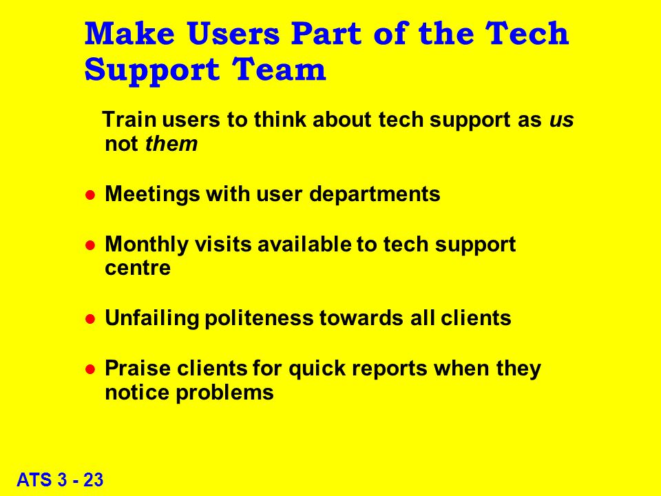 ATS 3 - 23 Make Users Part of the Tech Support Team Train users to think about tech support as us not them l Meetings with user departments l Monthly visits available to tech support centre l Unfailing politeness towards all clients l Praise clients for quick reports when they notice problems