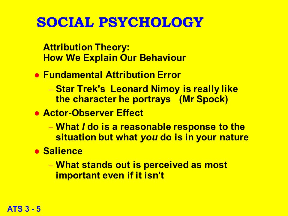 ATS 3 - 5 SOCIAL PSYCHOLOGY Attribution Theory: How We Explain Our Behaviour l Fundamental Attribution Error – Star Trek s Leonard Nimoy is really like the character he portrays (Mr Spock) l Actor-Observer Effect – What I do is a reasonable response to the situation but what you do is in your nature l Salience – What stands out is perceived as most important even if it isn t