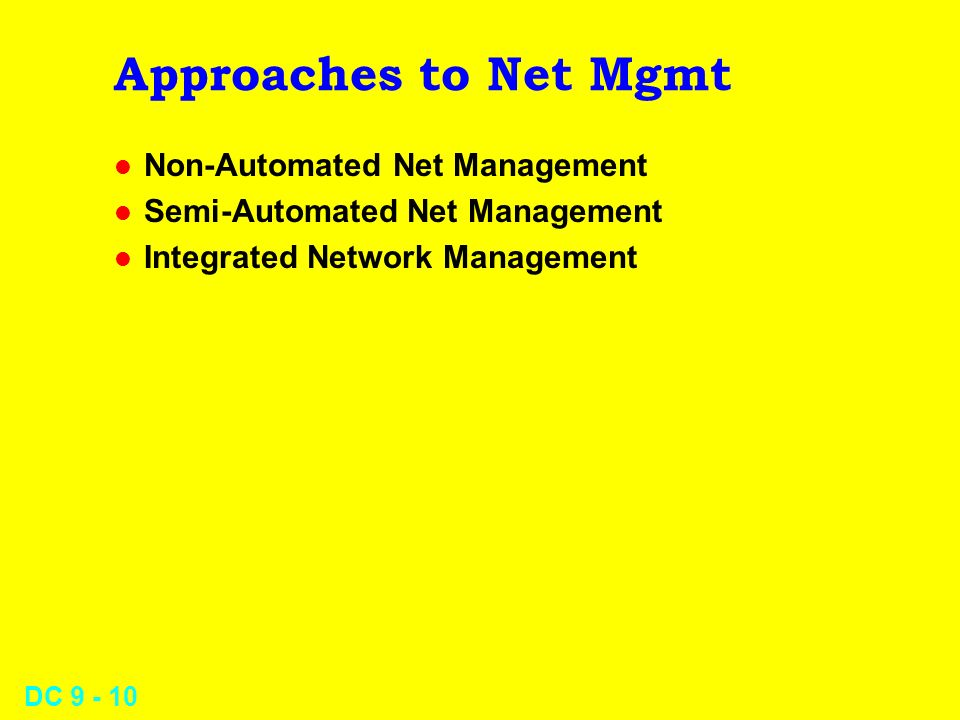 DC 9 - 10 Approaches to Net Mgmt l Non-Automated Net Management l Semi-Automated Net Management l Integrated Network Management