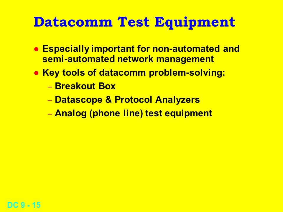 DC 9 - 15 Datacomm Test Equipment l Especially important for non-automated and semi-automated network management l Key tools of datacomm problem-solving: – Breakout Box – Datascope & Protocol Analyzers – Analog (phone line) test equipment