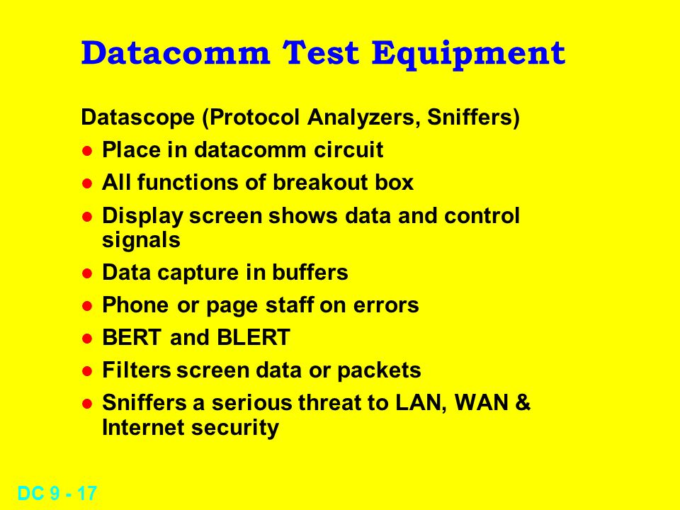 DC 9 - 17 Datacomm Test Equipment Datascope (Protocol Analyzers, Sniffers) l Place in datacomm circuit l All functions of breakout box l Display screen shows data and control signals l Data capture in buffers l Phone or page staff on errors l BERT and BLERT l Filters screen data or packets l Sniffers a serious threat to LAN, WAN & Internet security