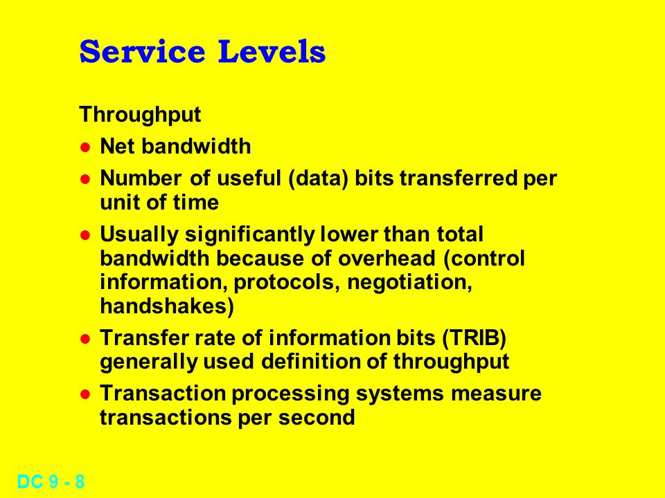 DC 9 - 8 Service Levels Throughput l Net bandwidth l Number of useful (data) bits transferred per unit of time l Usually significantly lower than total bandwidth because of overhead (control information, protocols, negotiation, handshakes) l Transfer rate of information bits (TRIB) generally used definition of throughput l Transaction processing systems measure transactions per second