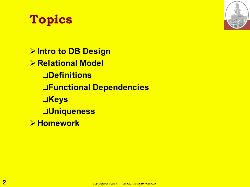 2 Copyright © 2004 M. E. Kabay. All rights reserved. Topics Intro to DB Design Relational Model Definitions Functional Dependencies Keys Uniqueness Ho