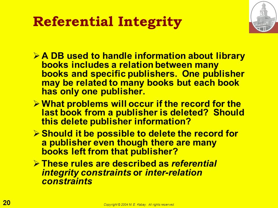 20 Copyright © 2004 M. E. Kabay. All rights reserved. Referential Integrity A DB used to handle information about library books includes a relation be