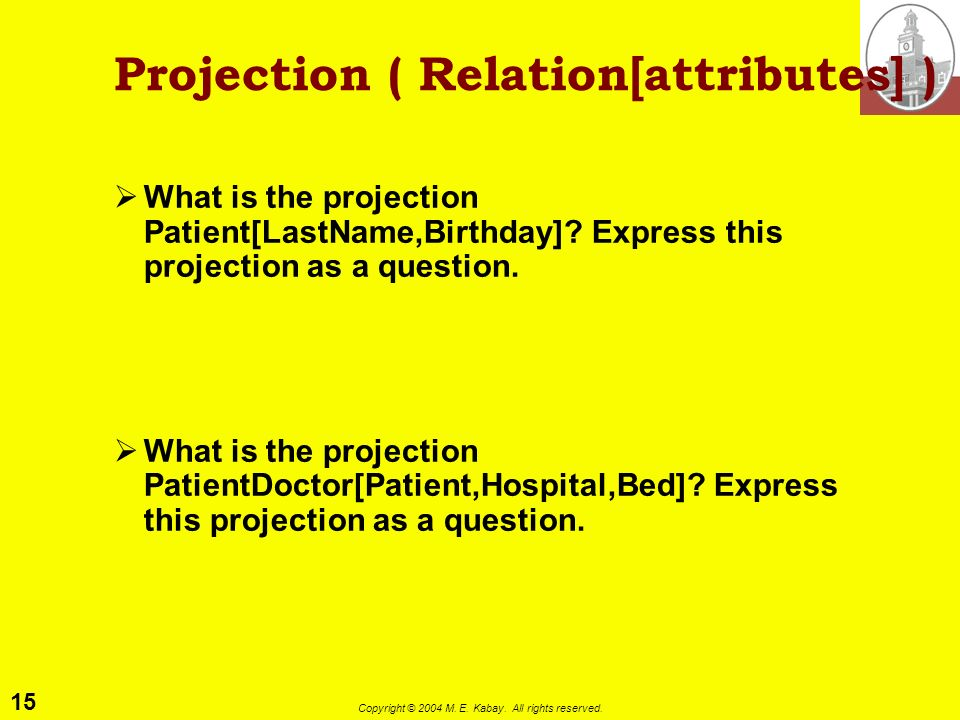 15 Copyright © 2004 M. E. Kabay. All rights reserved. Projection ( Relation[attributes] ) What is the projection Patient[LastName,Birthday]? Express t