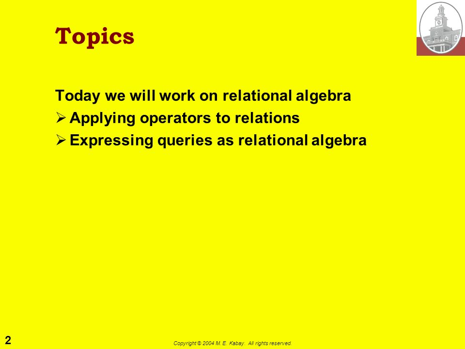2 Copyright © 2004 M. E. Kabay. All rights reserved. Topics Today we will work on relational algebra Applying operators to relations Expressing querie