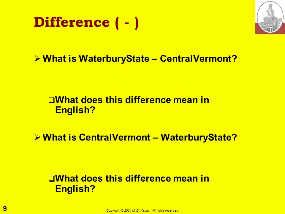 9 Copyright © 2004 M. E. Kabay. All rights reserved. Difference ( - ) What is WaterburyState – CentralVermont? What does this difference mean in Engli