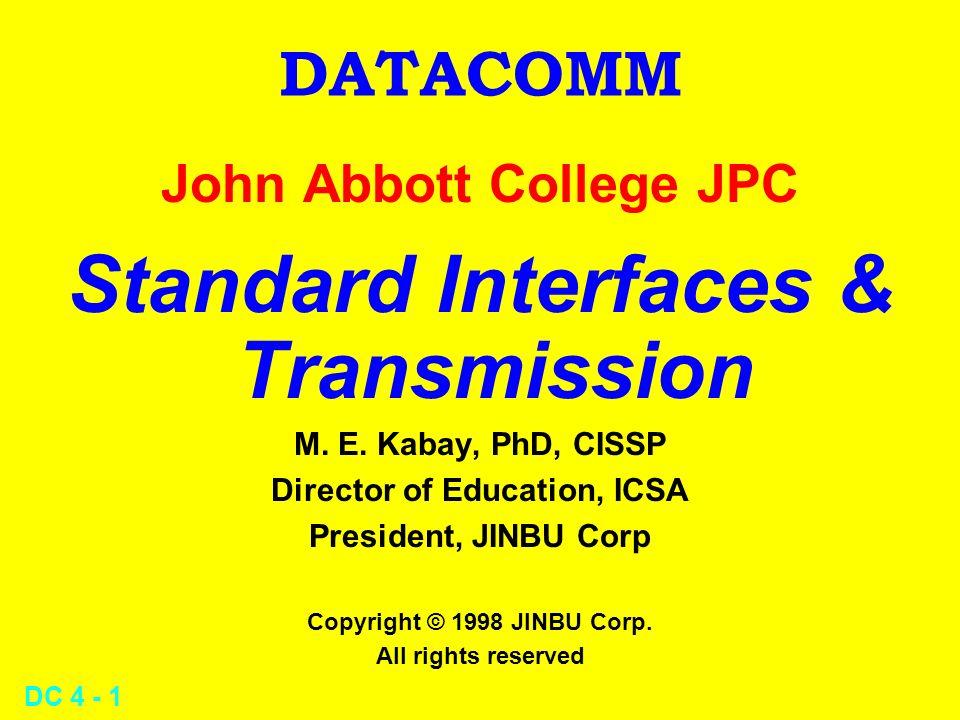 DC 4 - 1 DATACOMM John Abbott College JPC Standard Interfaces & Transmission M. E. Kabay, PhD, CISSP Director of Education, ICSA President, JINBU Corp
