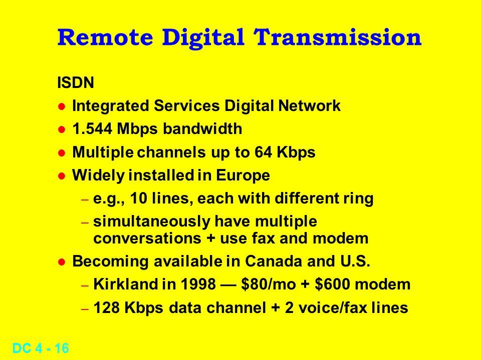 DC 4 - 16 Remote Digital Transmission ISDN l Integrated Services Digital Network l 1.544 Mbps bandwidth l Multiple channels up to 64 Kbps l Widely ins