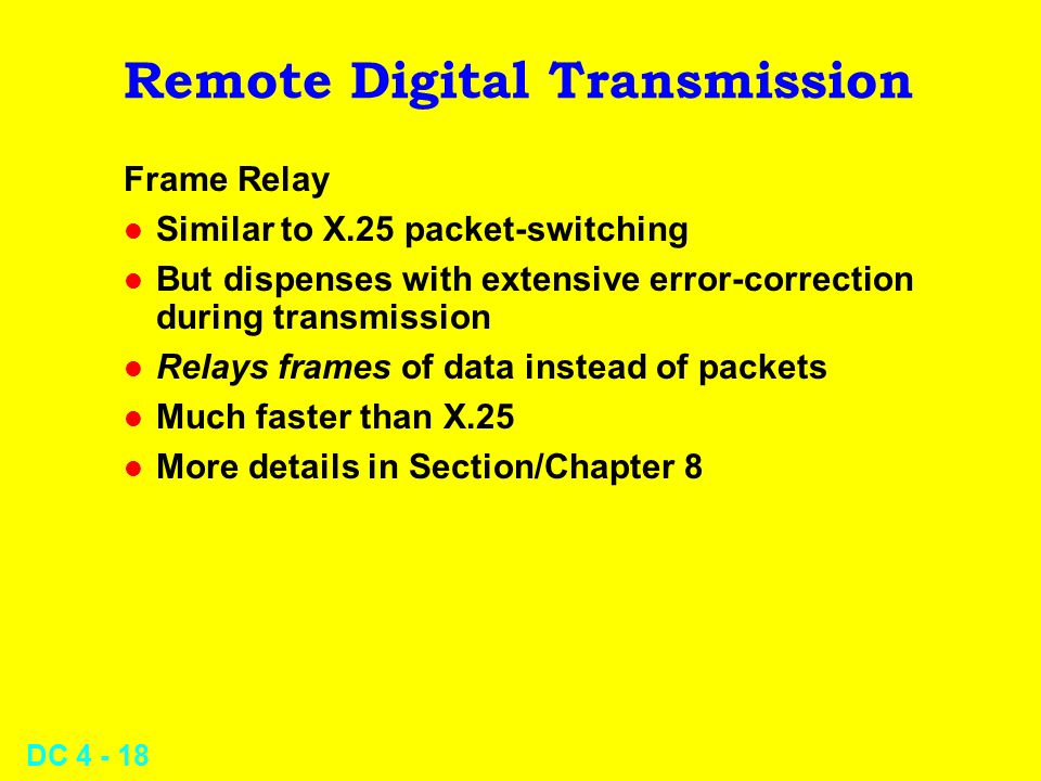 DC 4 - 18 Remote Digital Transmission Frame Relay l Similar to X.25 packet-switching l But dispenses with extensive error-correction during transmissi