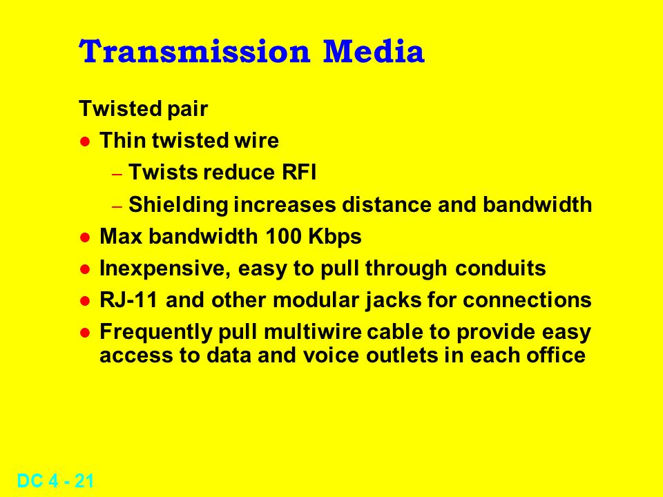 DC 4 - 21 Transmission Media Twisted pair l Thin twisted wire – Twists reduce RFI – Shielding increases distance and bandwidth l Max bandwidth 100 Kbp
