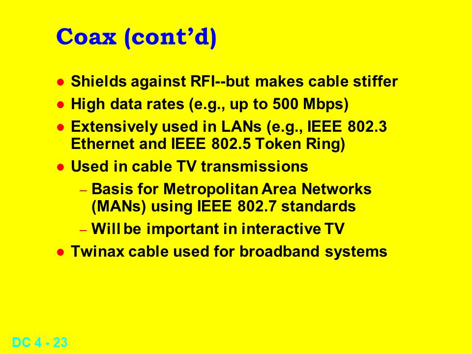 DC 4 - 23 Coax (contd) l Shields against RFI--but makes cable stiffer l High data rates (e.g., up to 500 Mbps) l Extensively used in LANs (e.g., IEEE