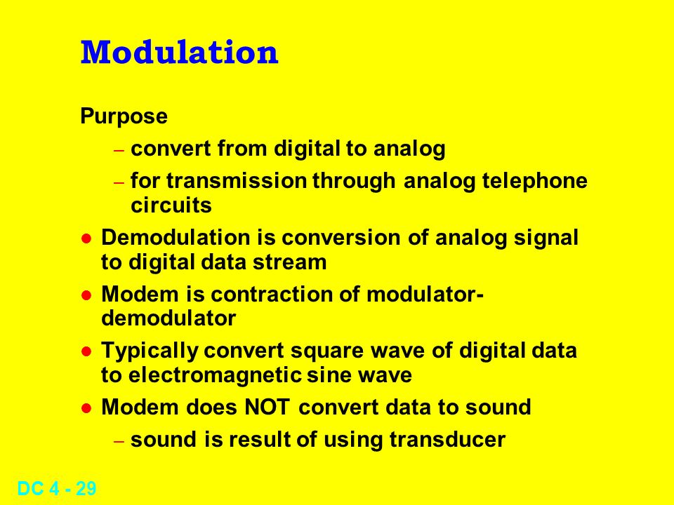 DC 4 - 29 Modulation Purpose – convert from digital to analog – for transmission through analog telephone circuits l Demodulation is conversion of ana
