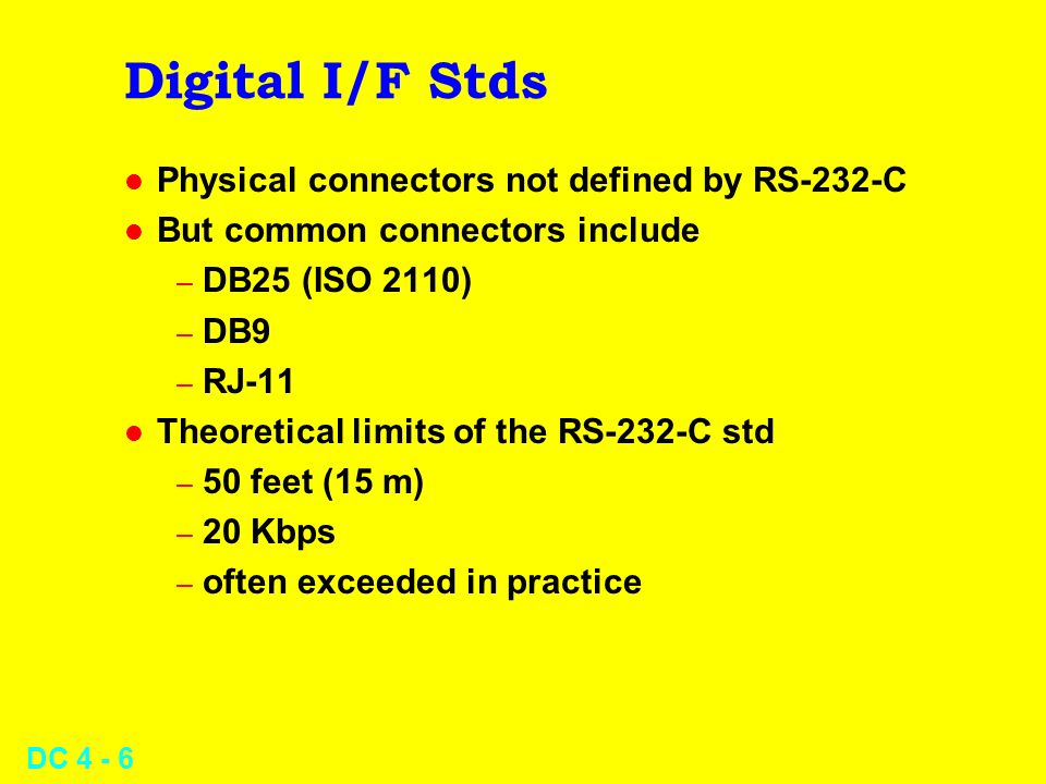 DC 4 - 6 Digital I/F Stds l Physical connectors not defined by RS-232-C l But common connectors include – DB25 (ISO 2110) – DB9 – RJ-11 l Theoretical