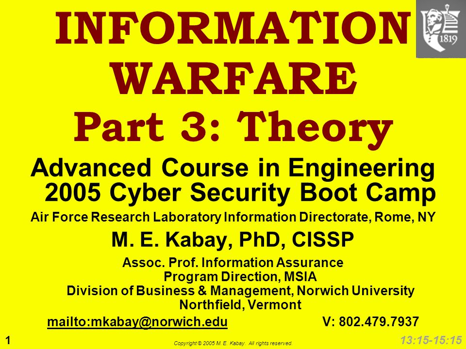 1 Copyright © 2005 M. E. Kabay. All rights reserved. 13:15-15:15 INFORMATION WARFARE Part 3: Theory Advanced Course in Engineering 2005 Cyber Security