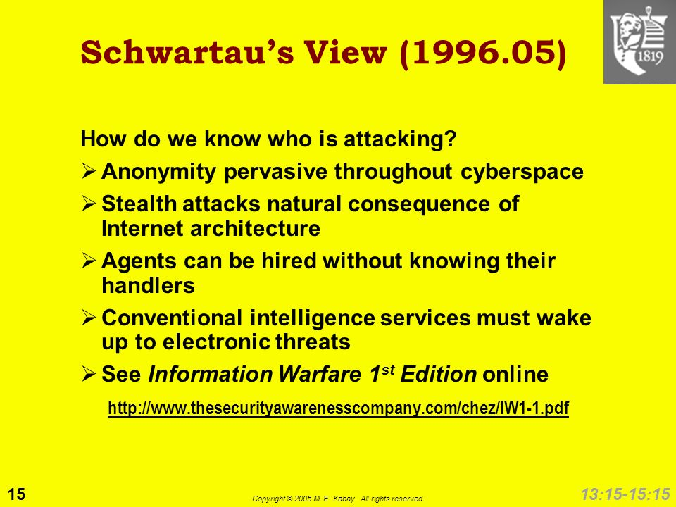15 Copyright © 2005 M. E. Kabay. All rights reserved. 13:15-15:15 Schwartaus View (1996.05) How do we know who is attacking? Anonymity pervasive throu