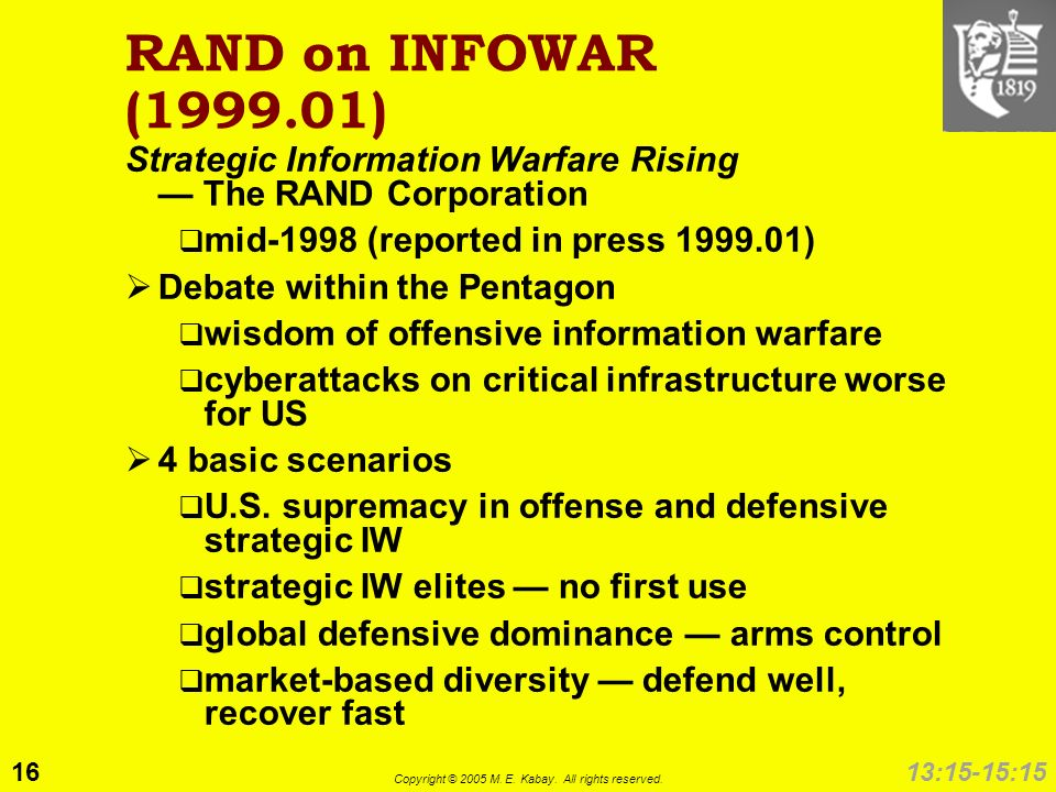 16 Copyright © 2005 M. E. Kabay. All rights reserved. 13:15-15:15 RAND on INFOWAR (1999.01) Strategic Information Warfare Rising The RAND Corporation