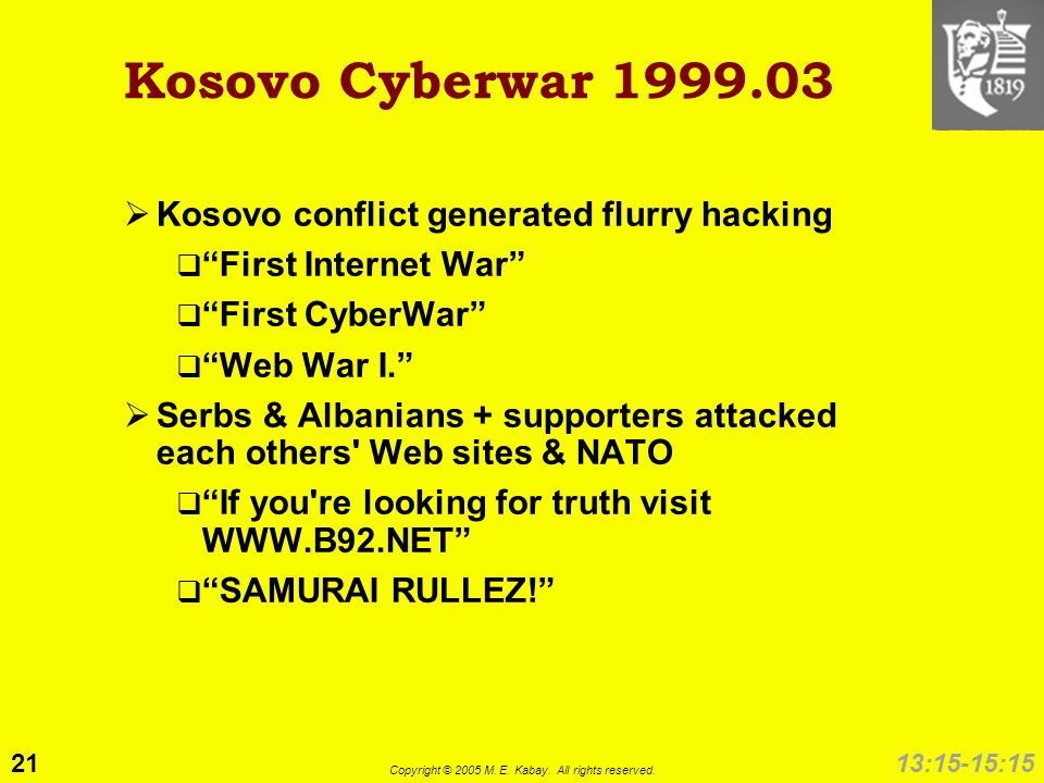 21 Copyright © 2005 M. E. Kabay. All rights reserved. 13:15-15:15 Kosovo Cyberwar 1999.03 Kosovo conflict generated flurry hacking First Internet War