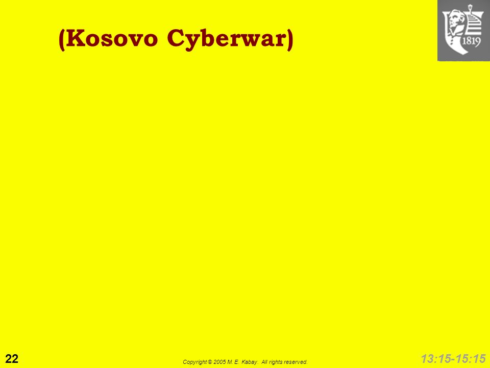 22 Copyright © 2005 M. E. Kabay. All rights reserved. 13:15-15:15 (Kosovo Cyberwar)