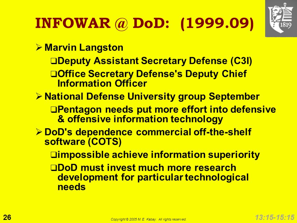 26 Copyright © 2005 M. E. Kabay. All rights reserved. 13:15-15:15 INFOWAR @ DoD: (1999.09) Marvin Langston Deputy Assistant Secretary Defense (C3I) Of