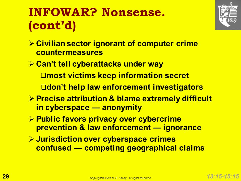 29 Copyright © 2005 M. E. Kabay. All rights reserved. 13:15-15:15 INFOWAR? Nonsense. (contd) Civilian sector ignorant of computer crime countermeasure