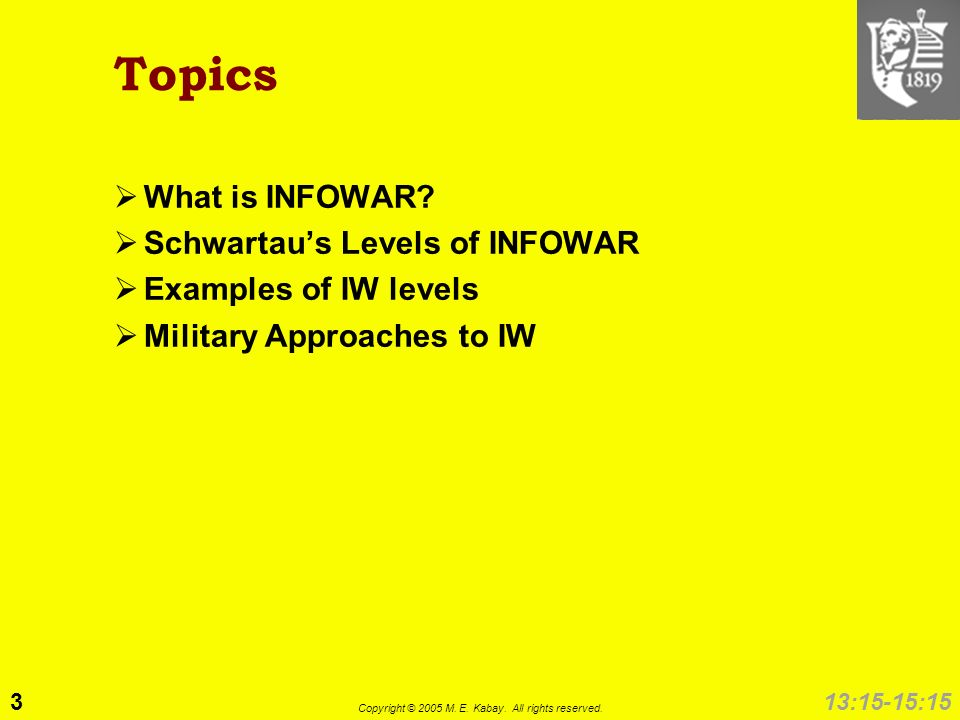 3 Copyright © 2005 M. E. Kabay. All rights reserved. 13:15-15:15 Topics What is INFOWAR? Schwartaus Levels of INFOWAR Examples of IW levels Military A
