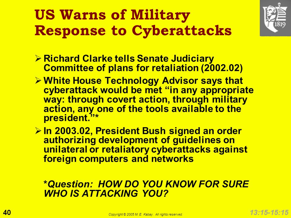 40 Copyright © 2005 M. E. Kabay. All rights reserved. 13:15-15:15 US Warns of Military Response to Cyberattacks Richard Clarke tells Senate Judiciary