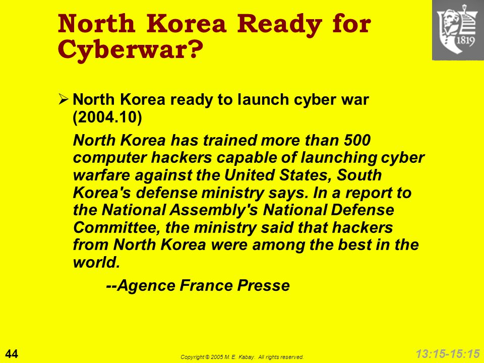 44 Copyright © 2005 M. E. Kabay. All rights reserved. 13:15-15:15 North Korea Ready for Cyberwar? North Korea ready to launch cyber war (2004.10) Nort