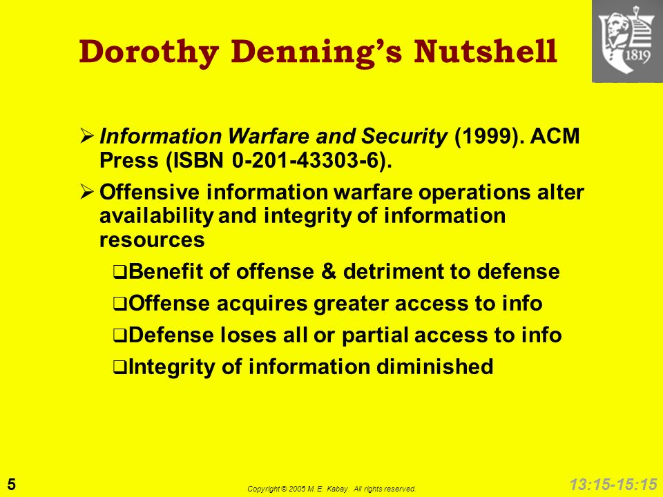 5 Copyright © 2005 M. E. Kabay. All rights reserved. 13:15-15:15 Dorothy Dennings Nutshell Information Warfare and Security (1999). ACM Press (ISBN 0-