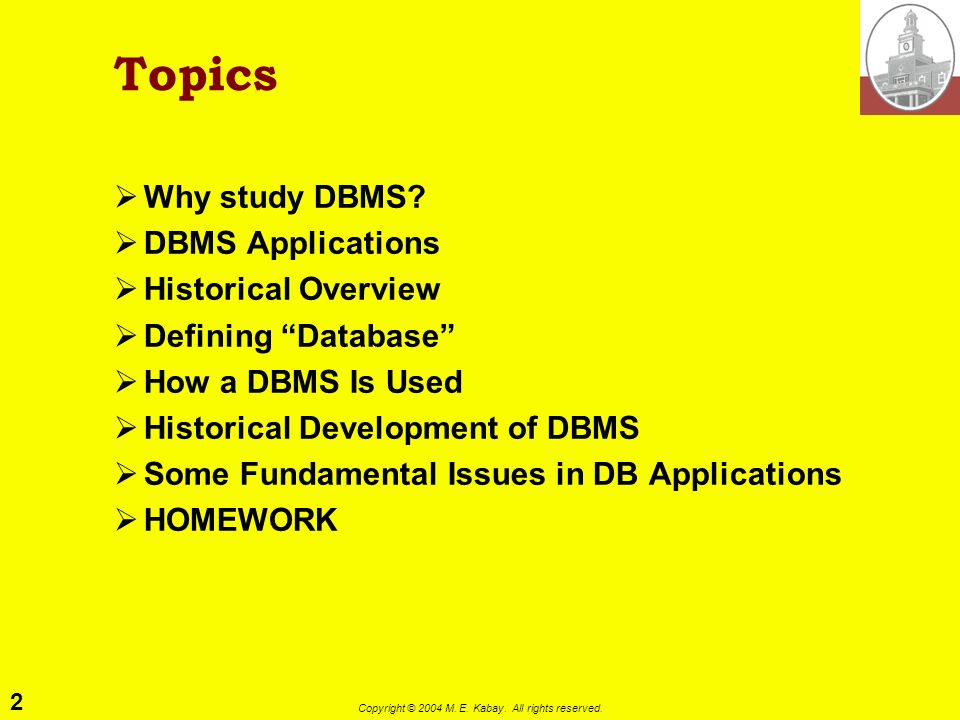 2 Copyright © 2004 M. E. Kabay. All rights reserved. Topics Why study DBMS? DBMS Applications Historical Overview Defining Database How a DBMS Is Used