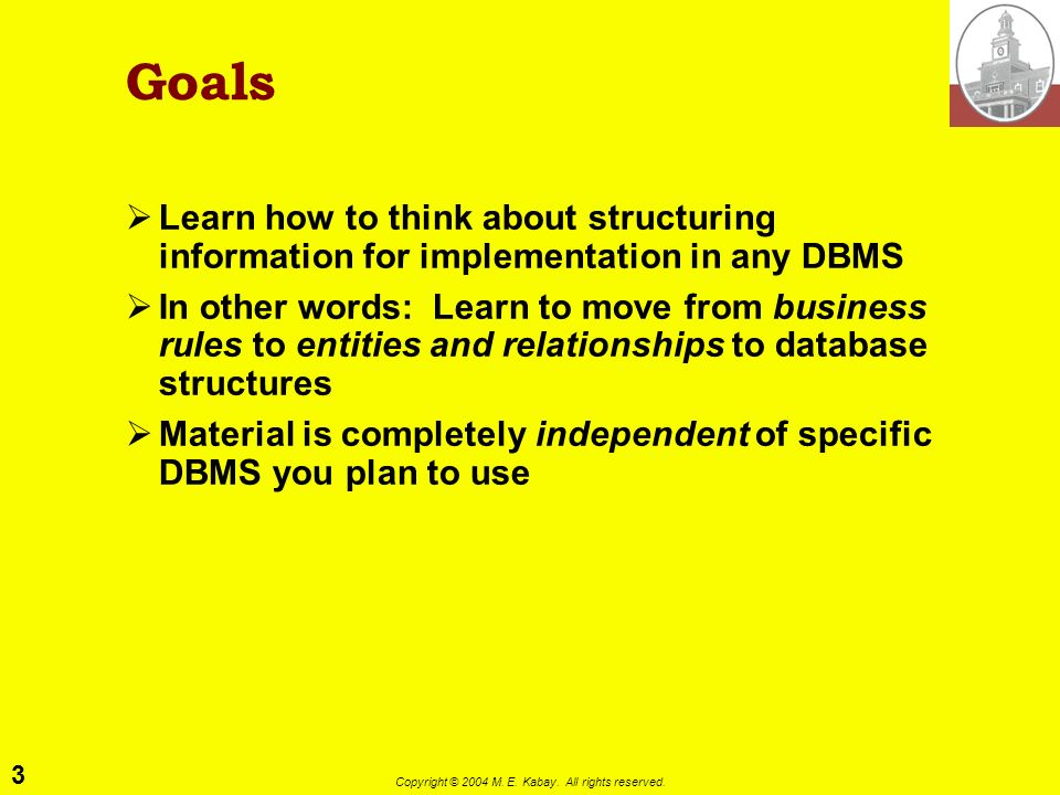 3 Copyright © 2004 M. E. Kabay. All rights reserved. Goals Learn how to think about structuring information for implementation in any DBMS In other wo
