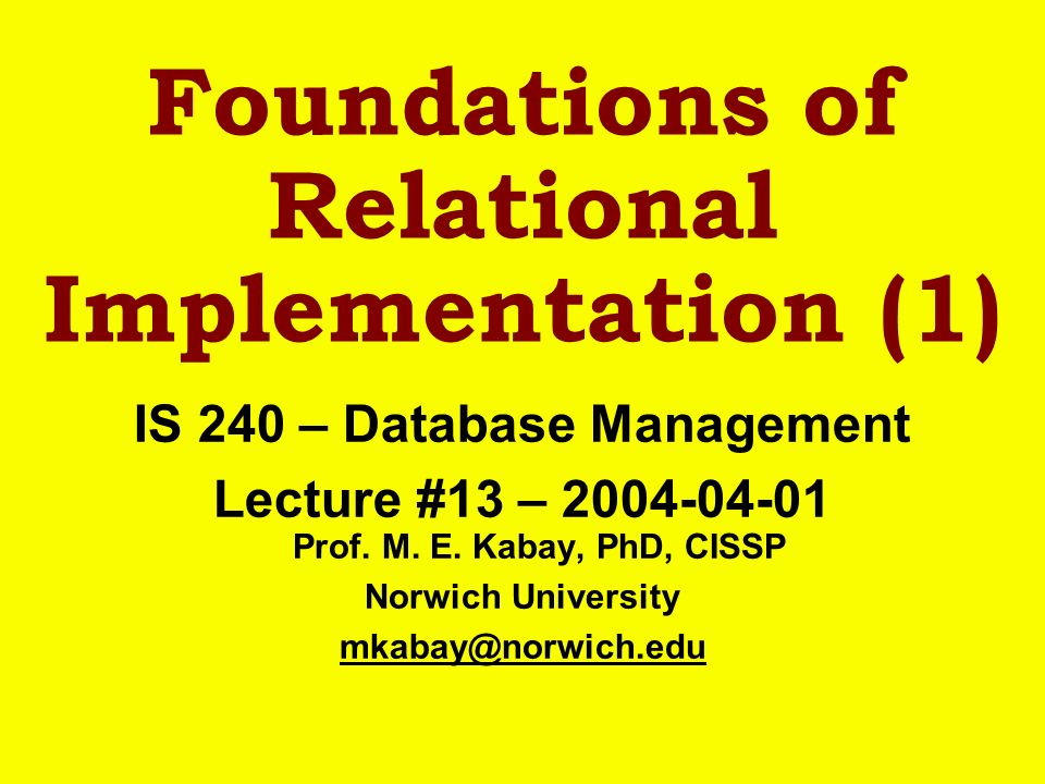 Foundations of Relational Implementation (1) IS 240 – Database Management Lecture #13 – 2004-04-01 Prof. M. E. Kabay, PhD, CISSP Norwich University mk
