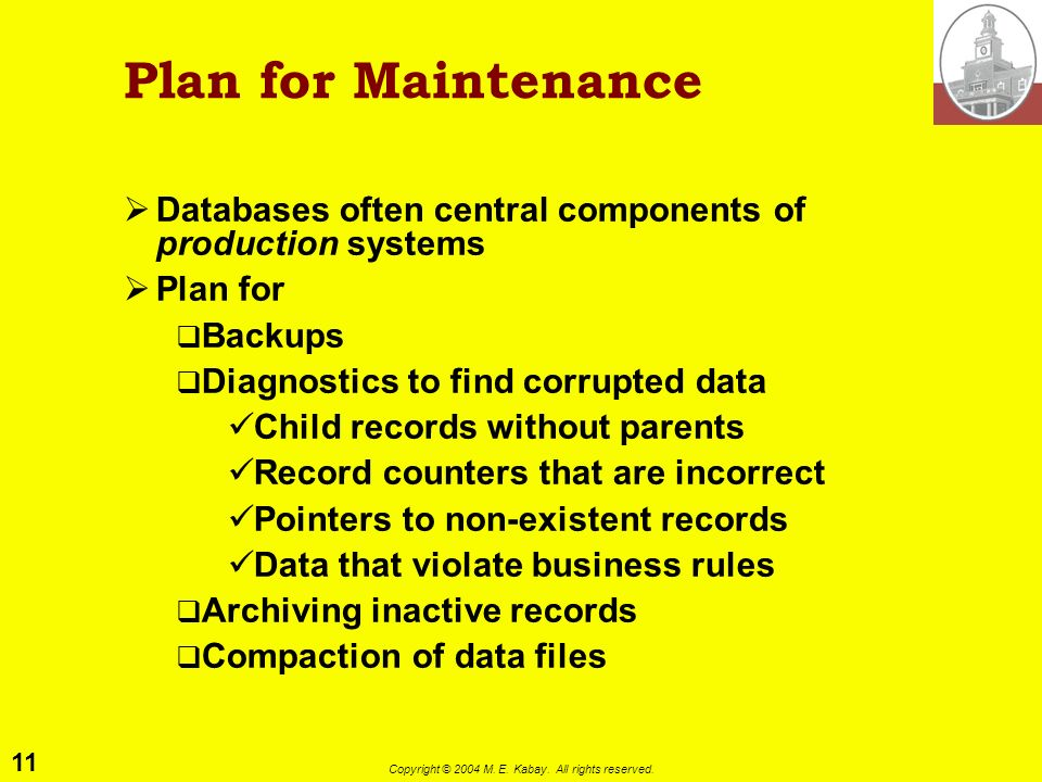 11 Copyright © 2004 M. E. Kabay. All rights reserved. Plan for Maintenance Databases often central components of production systems Plan for Backups D