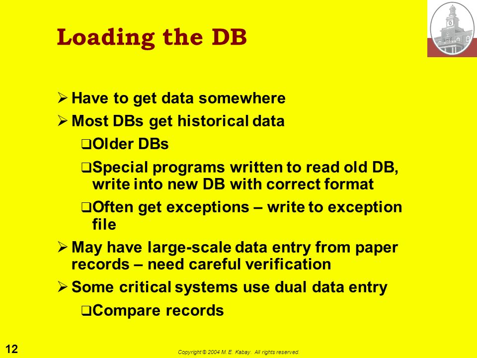 12 Copyright © 2004 M. E. Kabay. All rights reserved. Loading the DB Have to get data somewhere Most DBs get historical data Older DBs Special program