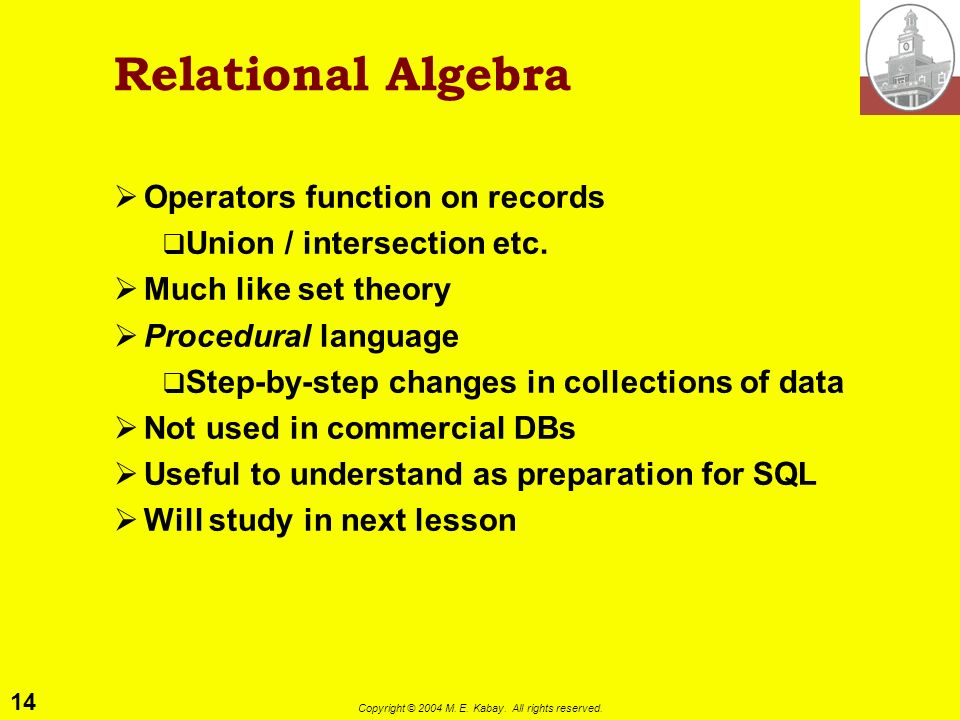 14 Copyright © 2004 M. E. Kabay. All rights reserved. Relational Algebra Operators function on records Union / intersection etc. Much like set theory