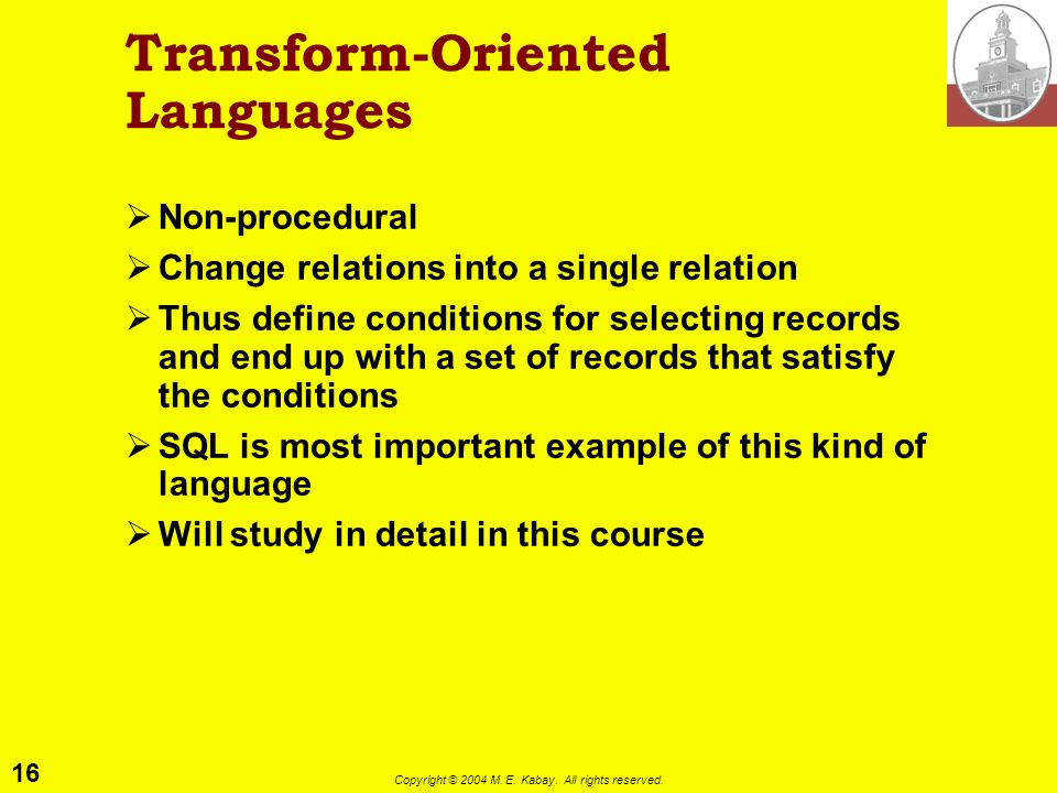 16 Copyright © 2004 M. E. Kabay. All rights reserved. Transform-Oriented Languages Non-procedural Change relations into a single relation Thus define