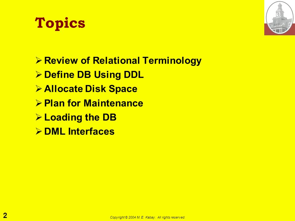 2 Copyright © 2004 M. E. Kabay. All rights reserved. Topics Review of Relational Terminology Define DB Using DDL Allocate Disk Space Plan for Maintena