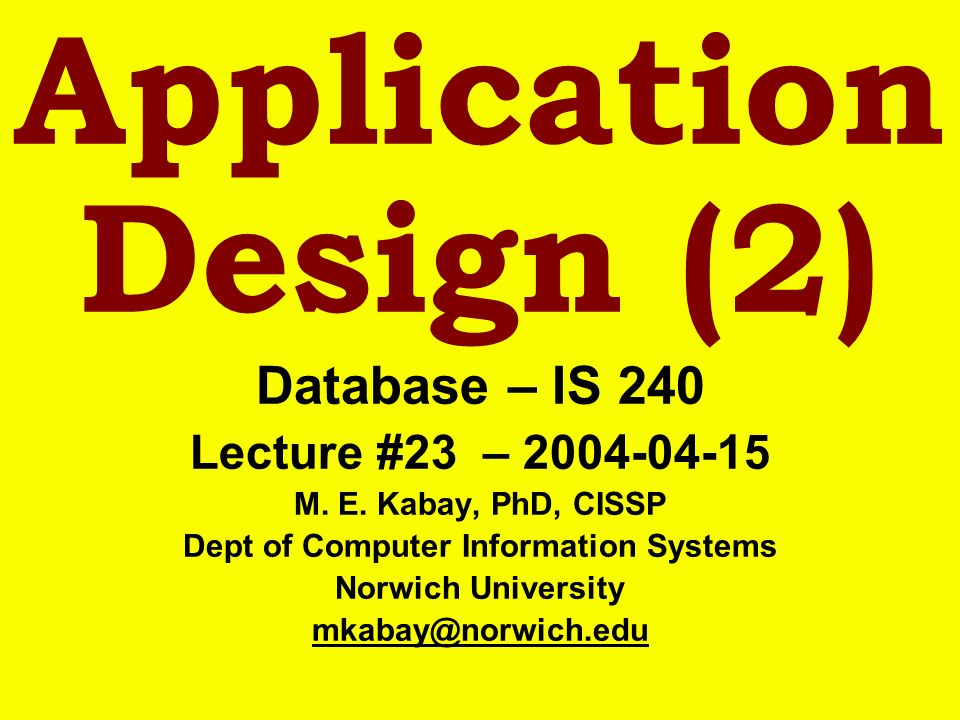 Application Design (2) Database – IS 240 Lecture #23 – 2004-04-15 M. E. Kabay, PhD, CISSP Dept of Computer Information Systems Norwich University mkab