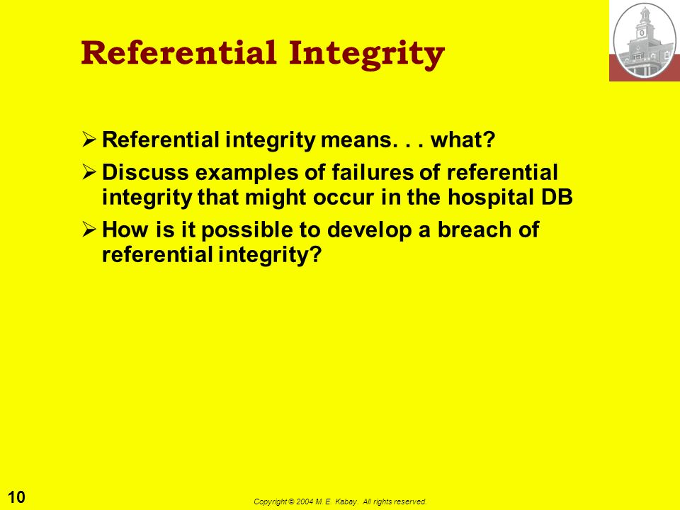 10 Copyright © 2004 M. E. Kabay. All rights reserved. Referential Integrity Referential integrity means... what? Discuss examples of failures of refer