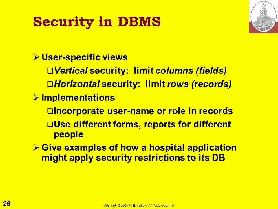 26 Copyright © 2004 M. E. Kabay. All rights reserved. Security in DBMS User-specific views Vertical security: limit columns (fields) Horizontal securi