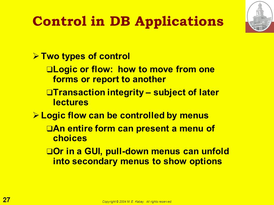 27 Copyright © 2004 M. E. Kabay. All rights reserved. Control in DB Applications Two types of control Logic or flow: how to move from one forms or rep