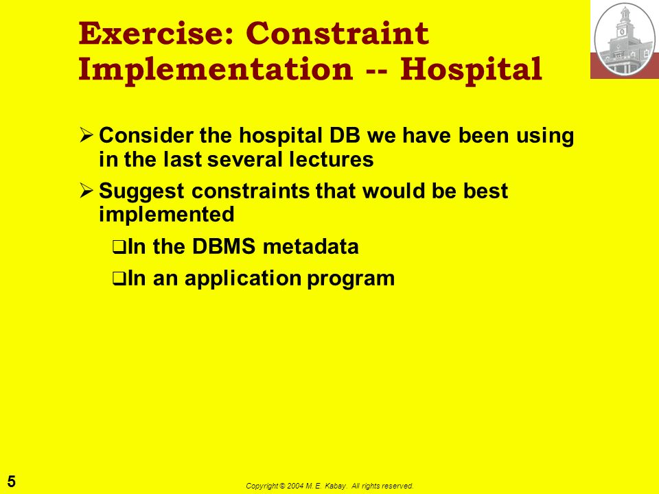 5 Copyright © 2004 M. E. Kabay. All rights reserved. Exercise: Constraint Implementation -- Hospital Consider the hospital DB we have been using in th