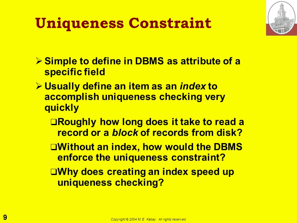 9 Copyright © 2004 M. E. Kabay. All rights reserved. Uniqueness Constraint Simple to define in DBMS as attribute of a specific field Usually define an