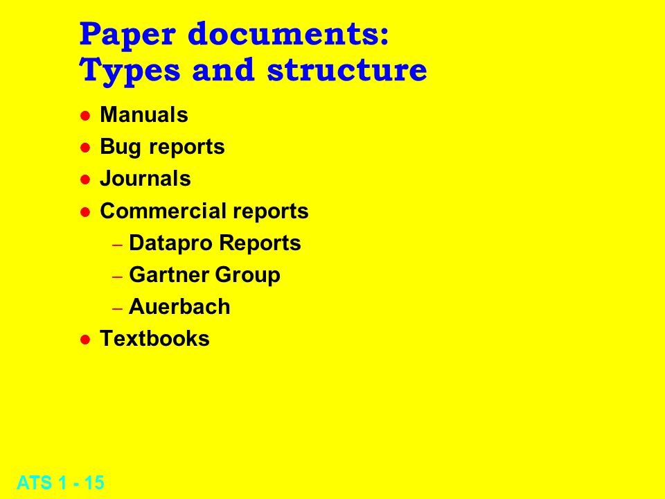 ATS 1 - 15 Paper documents: Types and structure l Manuals l Bug reports l Journals l Commercial reports – Datapro Reports – Gartner Group – Auerbach l