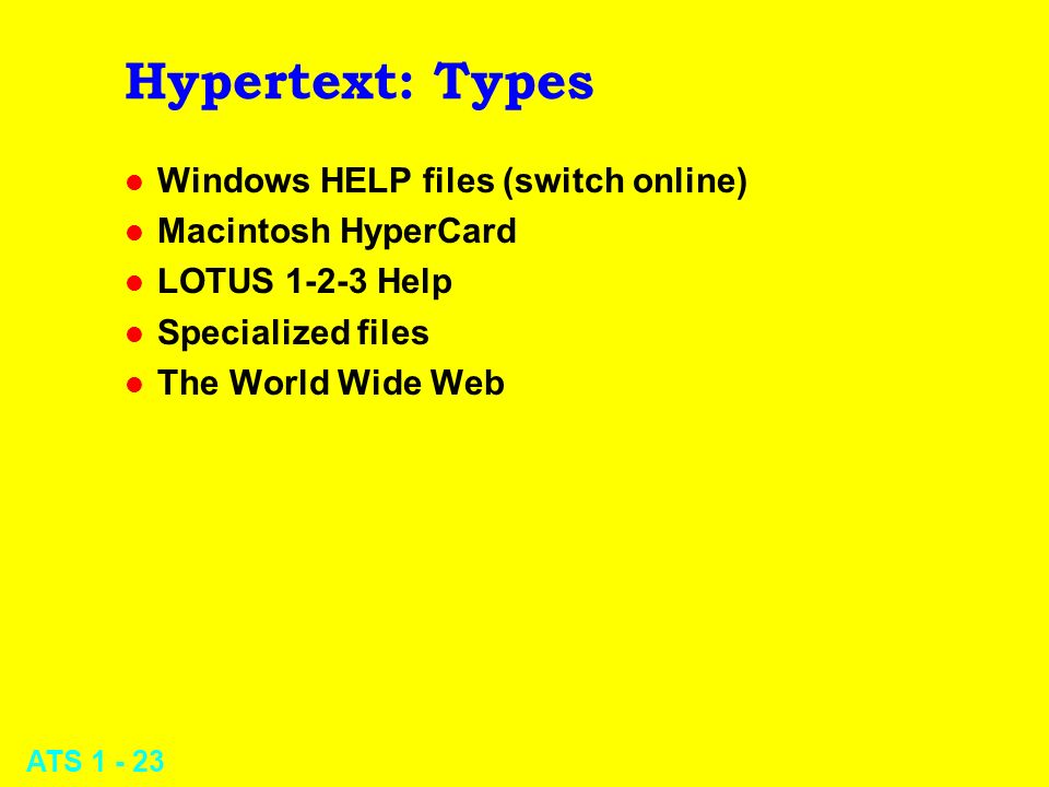 ATS 1 - 23 Hypertext: Types l Windows HELP files (switch online) l Macintosh HyperCard l LOTUS 1-2-3 Help l Specialized files l The World Wide Web