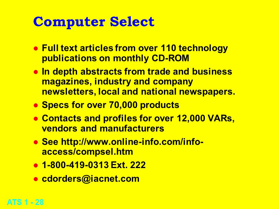 ATS 1 - 28 Computer Select l Full text articles from over 110 technology publications on monthly CD-ROM l In depth abstracts from trade and business m